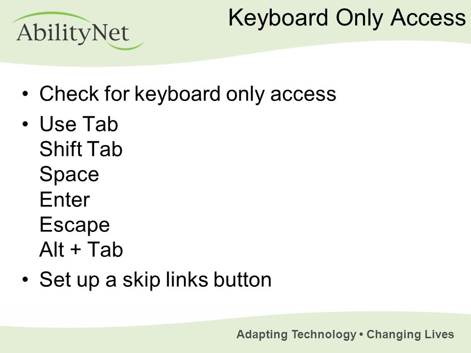 Adapting Technology Changing Lives Keyboard Only Access Check for keyboard only access Use Tab Shift Tab Space Enter Escape Alt + Tab Set up a skip links button