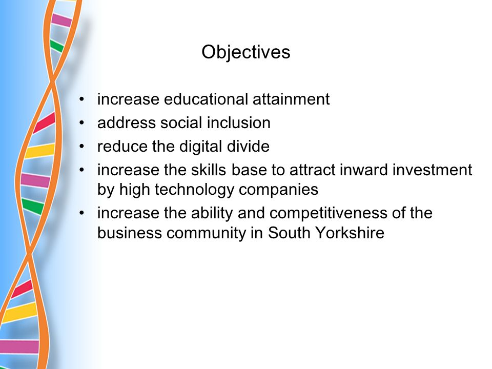 Objectives increase educational attainment address social inclusion reduce the digital divide increase the skills base to attract inward investment by high technology companies increase the ability and competitiveness of the business community in South Yorkshire