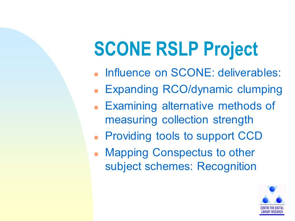 SCONE RSLP Project n Influence on SCONE: deliverables: n Expanding RCO/dynamic clumping n Examining alternative methods of measuring collection strength n Providing tools to support CCD n Mapping Conspectus to other subject schemes: Recognition