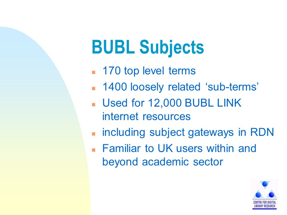 BUBL Subjects n 170 top level terms n 1400 loosely related sub-terms n Used for 12,000 BUBL LINK internet resources n including subject gateways in RDN n Familiar to UK users within and beyond academic sector