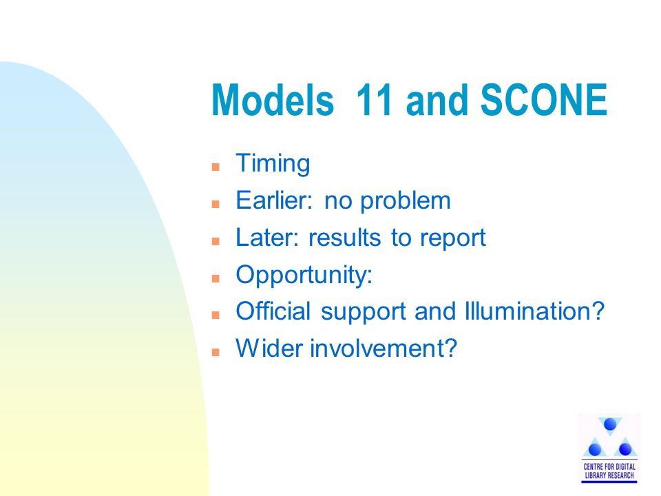 Models 11 and SCONE n Timing n Earlier: no problem n Later: results to report n Opportunity: n Official support and Illumination.