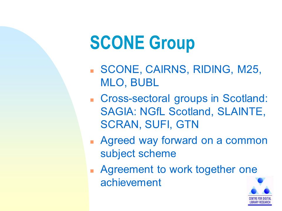 SCONE Group n SCONE, CAIRNS, RIDING, M25, MLO, BUBL n Cross-sectoral groups in Scotland: SAGIA: NGfL Scotland, SLAINTE, SCRAN, SUFI, GTN n Agreed way forward on a common subject scheme n Agreement to work together one achievement