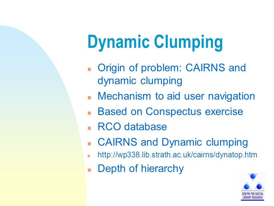 Dynamic Clumping n Origin of problem: CAIRNS and dynamic clumping n Mechanism to aid user navigation n Based on Conspectus exercise n RCO database n CAIRNS and Dynamic clumping n http://wp338.lib.strath.ac.uk/cairns/dynatop.htm n Depth of hierarchy