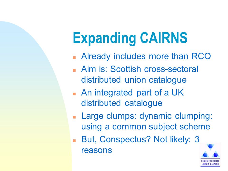 Expanding CAIRNS n Already includes more than RCO n Aim is: Scottish cross-sectoral distributed union catalogue n An integrated part of a UK distributed catalogue n Large clumps: dynamic clumping: using a common subject scheme n But, Conspectus.