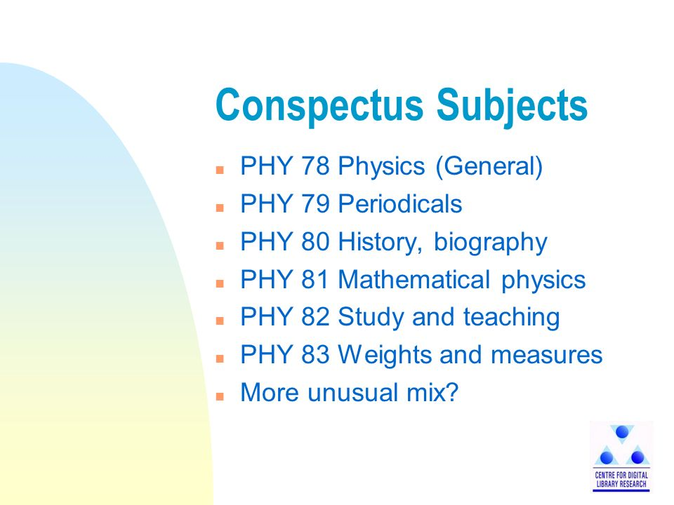 Conspectus Subjects n PHY 78 Physics (General) n PHY 79 Periodicals n PHY 80 History, biography n PHY 81 Mathematical physics n PHY 82 Study and teaching n PHY 83 Weights and measures n More unusual mix