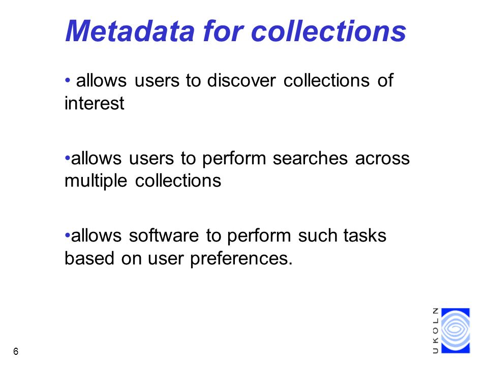 6 Metadata for collections allows users to discover collections of interest allows users to perform searches across multiple collections allows software to perform such tasks based on user preferences.