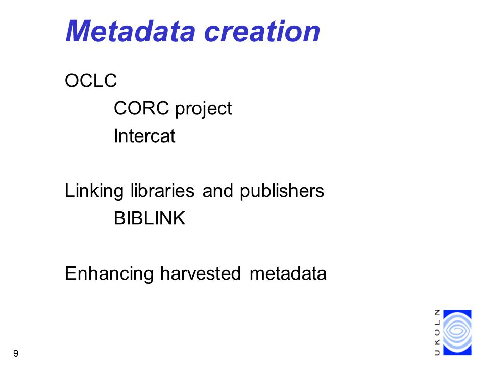 9 Metadata creation OCLC CORC project Intercat Linking libraries and publishers BIBLINK Enhancing harvested metadata