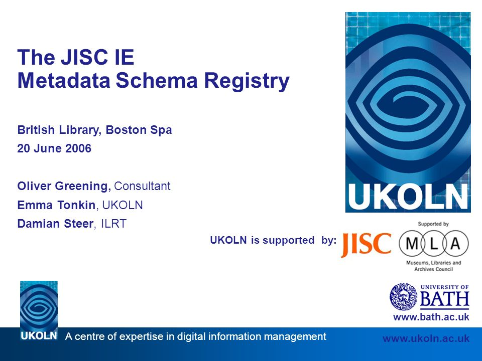 A centre of expertise in digital information management   UKOLN is supported by: The JISC IE Metadata Schema Registry British Library, Boston Spa 20 June 2006 Oliver Greening, Consultant Emma Tonkin, UKOLN Damian Steer, ILRT