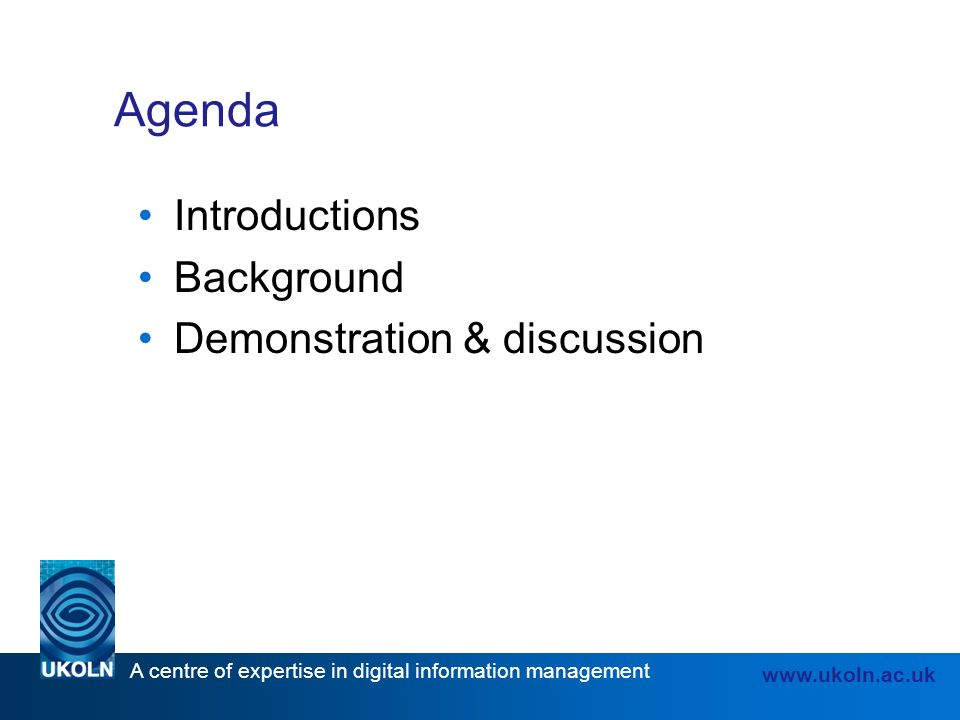 A centre of expertise in digital information management   Agenda Introductions Background Demonstration & discussion