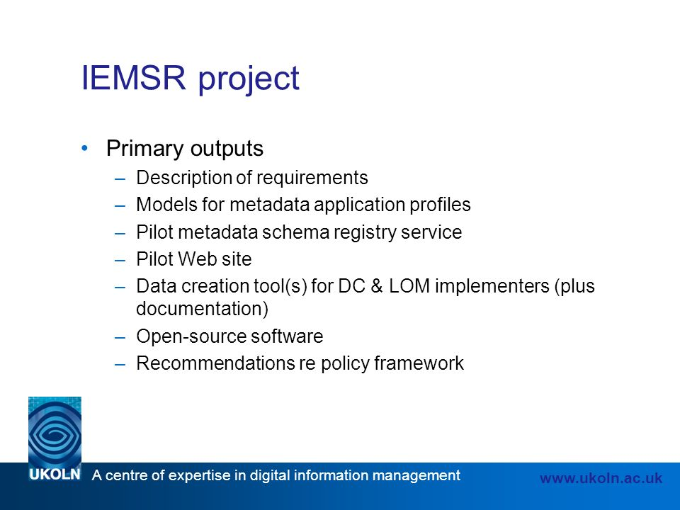 A centre of expertise in digital information management   IEMSR project Primary outputs –Description of requirements –Models for metadata application profiles –Pilot metadata schema registry service –Pilot Web site –Data creation tool(s) for DC & LOM implementers (plus documentation) –Open-source software –Recommendations re policy framework