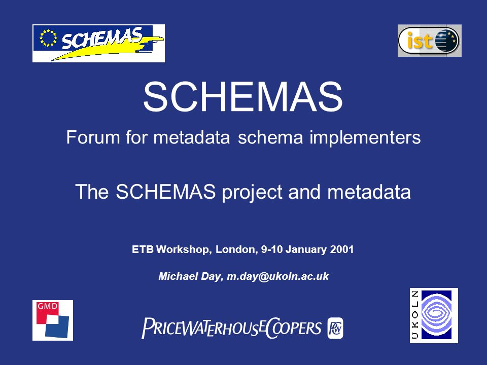 PwC SCHEMAS Forum for metadata schema implementers The SCHEMAS project and metadata ETB Workshop, London, 9-10 January 2001 Michael Day,