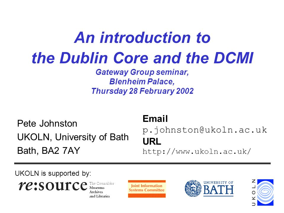 An introduction to the Dublin Core and the DCMI Gateway Group seminar, Blenheim Palace, Thursday 28 February 2002 Pete Johnston UKOLN, University of Bath Bath, BA2 7AY UKOLN is supported by: Email p.johnston@ukoln.ac.uk URL http://www.ukoln.ac.uk/