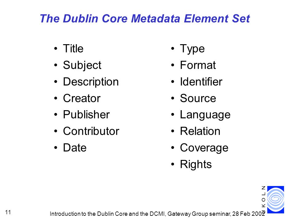 Introduction to the Dublin Core and the DCMI, Gateway Group seminar, 28 Feb 2002 11 The Dublin Core Metadata Element Set Title Subject Description Creator Publisher Contributor Date Type Format Identifier Source Language Relation Coverage Rights