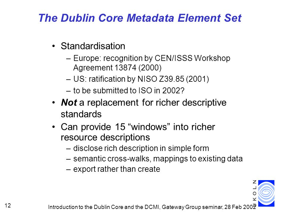 Introduction to the Dublin Core and the DCMI, Gateway Group seminar, 28 Feb 2002 12 The Dublin Core Metadata Element Set Standardisation –Europe: recognition by CEN/ISSS Workshop Agreement 13874 (2000) –US: ratification by NISO Z39.85 (2001) –to be submitted to ISO in 2002.