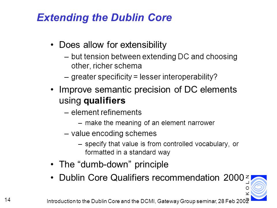 Introduction to the Dublin Core and the DCMI, Gateway Group seminar, 28 Feb 2002 14 Extending the Dublin Core Does allow for extensibility –but tension between extending DC and choosing other, richer schema –greater specificity = lesser interoperability.