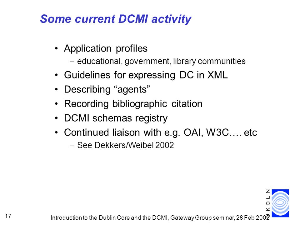 Introduction to the Dublin Core and the DCMI, Gateway Group seminar, 28 Feb 2002 17 Some current DCMI activity Application profiles –educational, government, library communities Guidelines for expressing DC in XML Describing agents Recording bibliographic citation DCMI schemas registry Continued liaison with e.g.