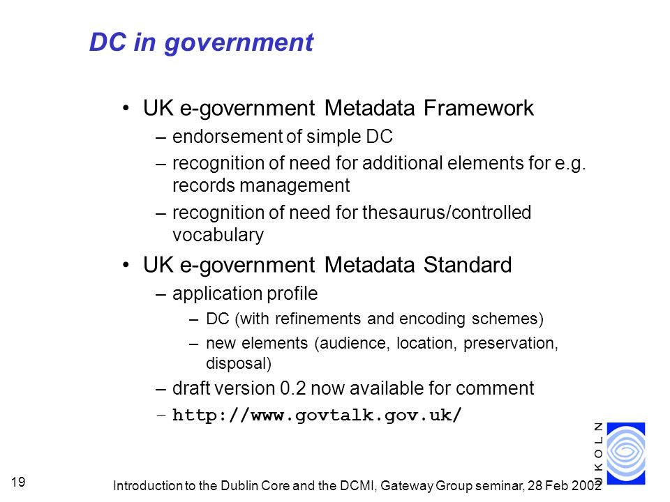 Introduction to the Dublin Core and the DCMI, Gateway Group seminar, 28 Feb 2002 19 DC in government UK e-government Metadata Framework –endorsement of simple DC –recognition of need for additional elements for e.g.