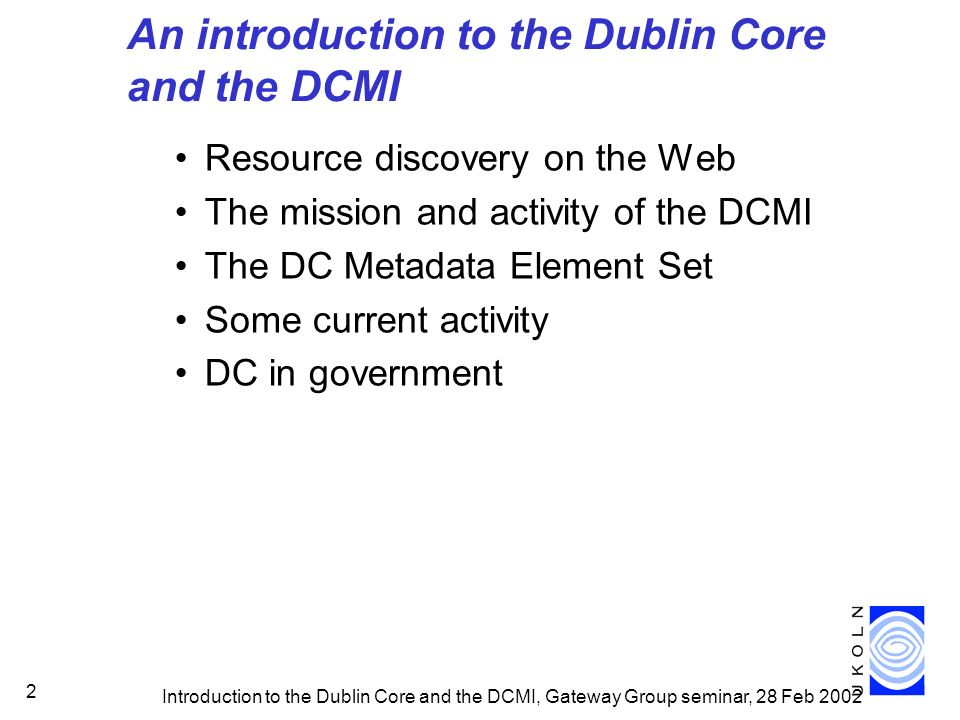 Introduction to the Dublin Core and the DCMI, Gateway Group seminar, 28 Feb 2002 2 An introduction to the Dublin Core and the DCMI Resource discovery on the Web The mission and activity of the DCMI The DC Metadata Element Set Some current activity DC in government