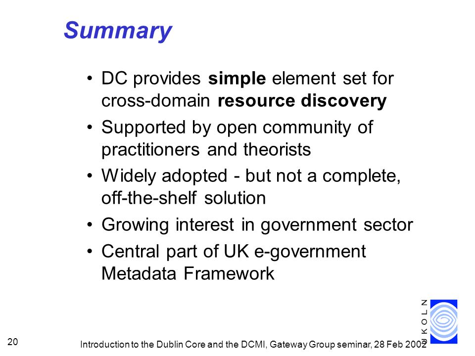 Introduction to the Dublin Core and the DCMI, Gateway Group seminar, 28 Feb 2002 20 Summary DC provides simple element set for cross-domain resource discovery Supported by open community of practitioners and theorists Widely adopted - but not a complete, off-the-shelf solution Growing interest in government sector Central part of UK e-government Metadata Framework
