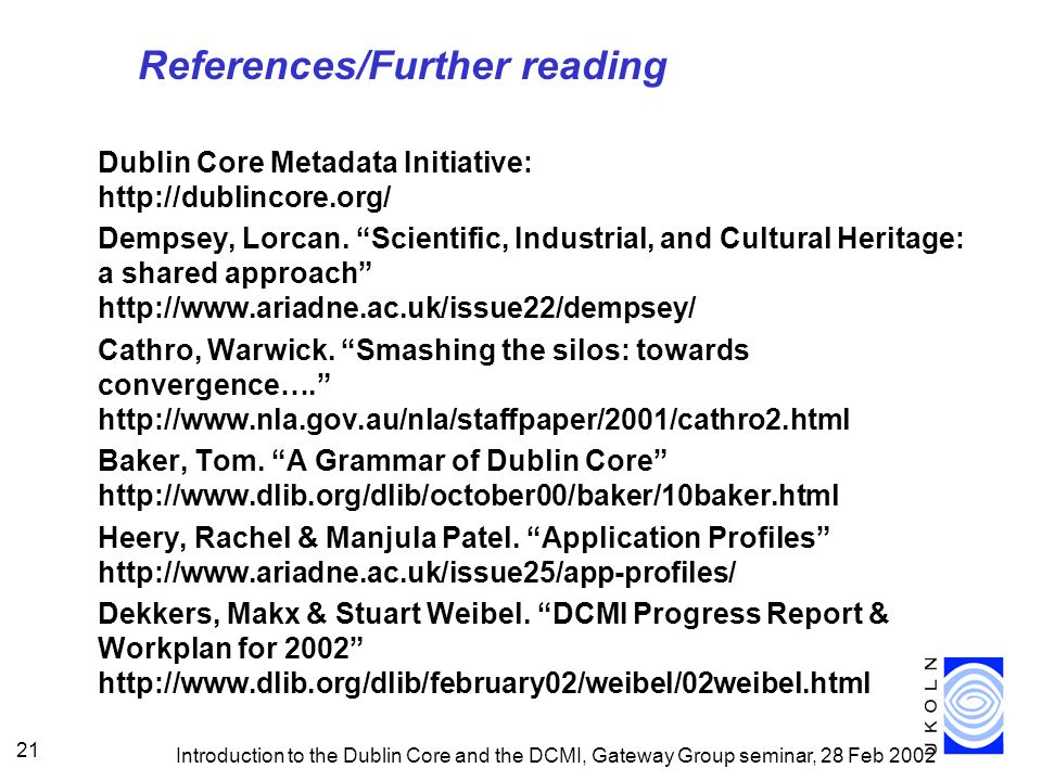 Introduction to the Dublin Core and the DCMI, Gateway Group seminar, 28 Feb 2002 21 References/Further reading Dublin Core Metadata Initiative: http://dublincore.org/ Dempsey, Lorcan.
