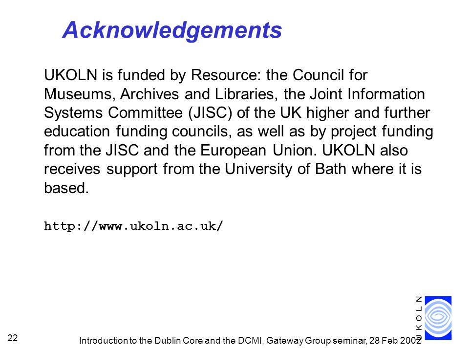 Introduction to the Dublin Core and the DCMI, Gateway Group seminar, 28 Feb 2002 22 Acknowledgements UKOLN is funded by Resource: the Council for Museums, Archives and Libraries, the Joint Information Systems Committee (JISC) of the UK higher and further education funding councils, as well as by project funding from the JISC and the European Union.