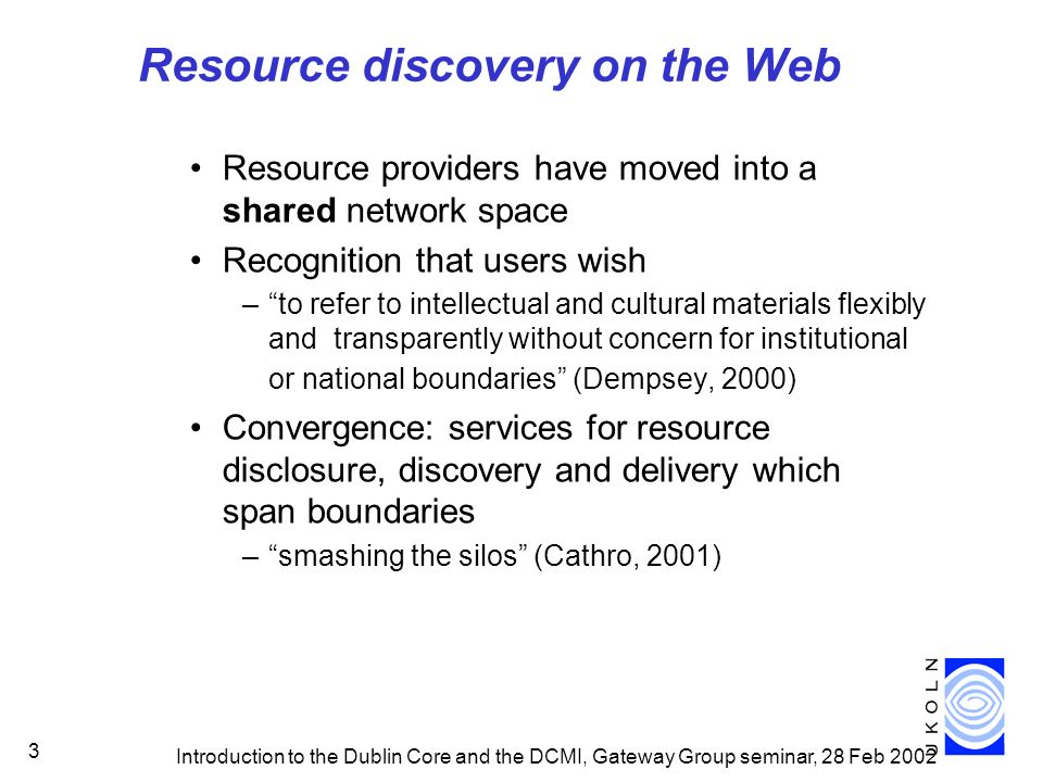 Introduction to the Dublin Core and the DCMI, Gateway Group seminar, 28 Feb 2002 3 Resource discovery on the Web Resource providers have moved into a shared network space Recognition that users wish –to refer to intellectual and cultural materials flexibly and transparently without concern for institutional or national boundaries (Dempsey, 2000) Convergence: services for resource disclosure, discovery and delivery which span boundaries –smashing the silos (Cathro, 2001)