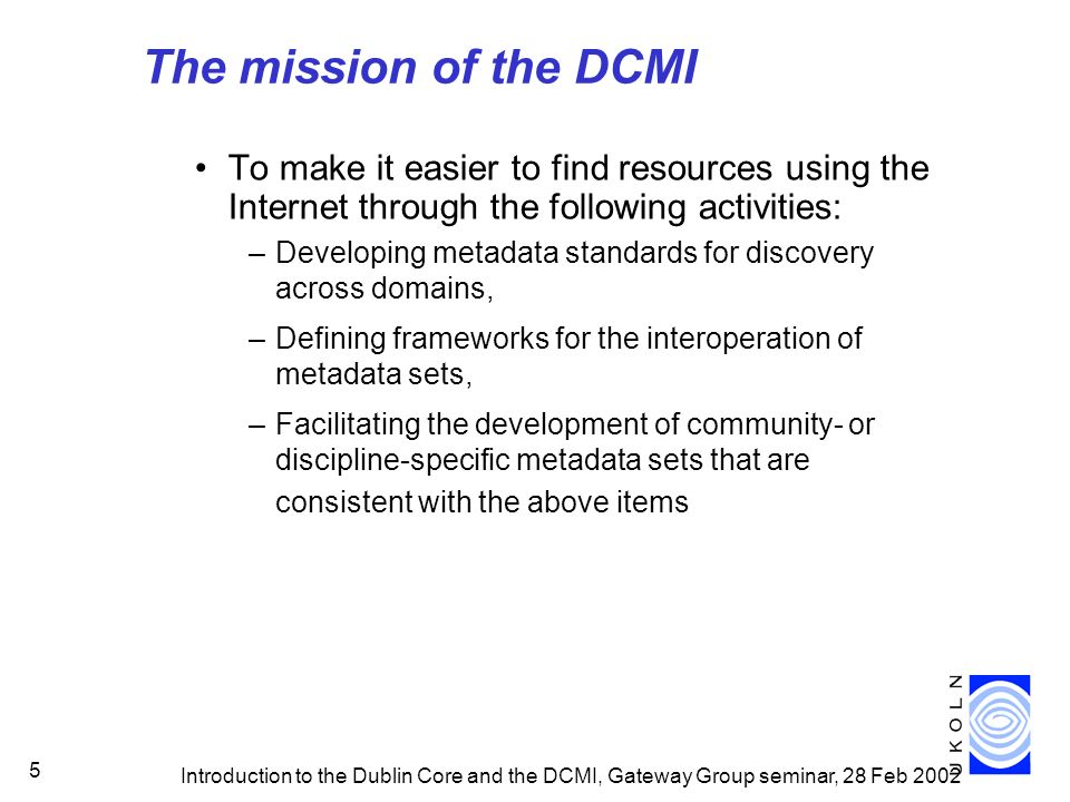 Introduction to the Dublin Core and the DCMI, Gateway Group seminar, 28 Feb 2002 5 The mission of the DCMI To make it easier to find resources using the Internet through the following activities: –Developing metadata standards for discovery across domains, –Defining frameworks for the interoperation of metadata sets, –Facilitating the development of community- or discipline-specific metadata sets that are consistent with the above items