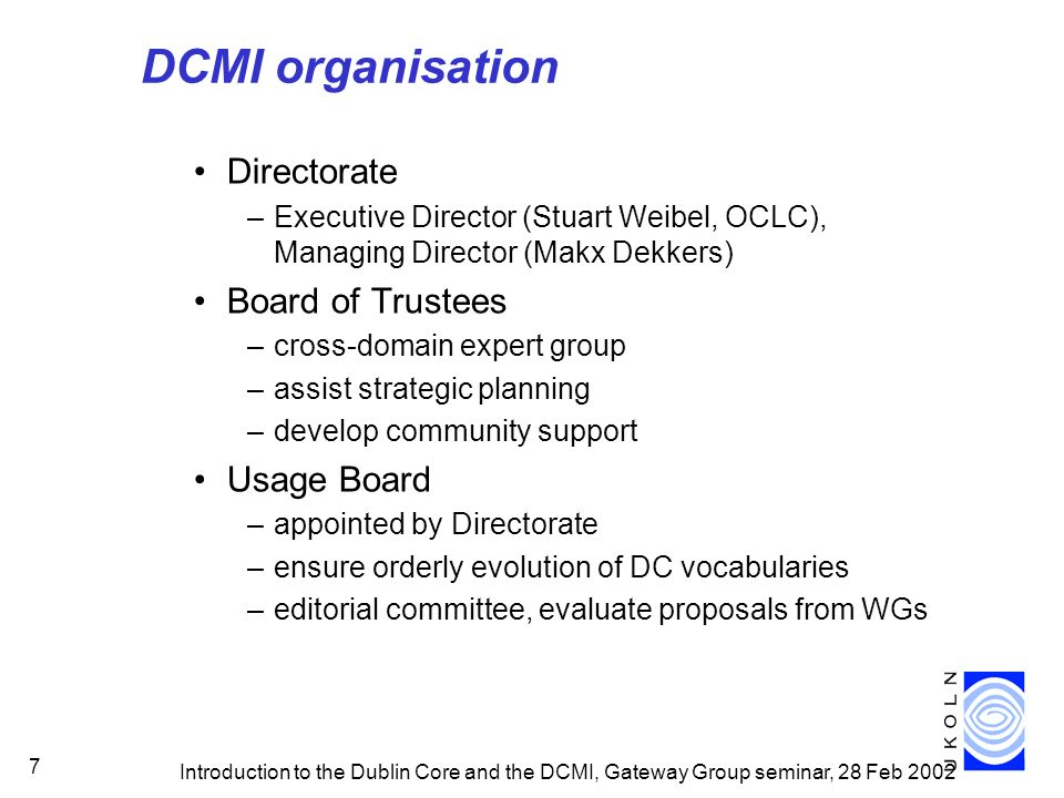 Introduction to the Dublin Core and the DCMI, Gateway Group seminar, 28 Feb 2002 7 DCMI organisation Directorate –Executive Director (Stuart Weibel, OCLC), Managing Director (Makx Dekkers) Board of Trustees –cross-domain expert group –assist strategic planning –develop community support Usage Board –appointed by Directorate –ensure orderly evolution of DC vocabularies –editorial committee, evaluate proposals from WGs