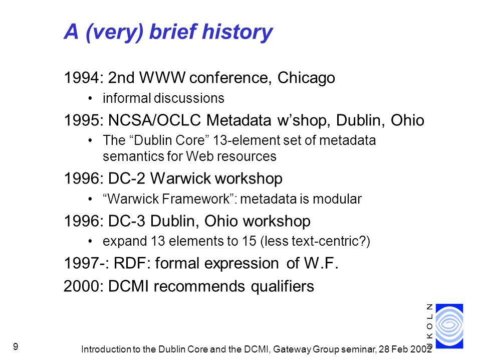 Introduction to the Dublin Core and the DCMI, Gateway Group seminar, 28 Feb 2002 9 A (very) brief history 1994: 2nd WWW conference, Chicago informal discussions 1995: NCSA/OCLC Metadata wshop, Dublin, Ohio The Dublin Core 13-element set of metadata semantics for Web resources 1996: DC-2 Warwick workshop Warwick Framework: metadata is modular 1996: DC-3 Dublin, Ohio workshop expand 13 elements to 15 (less text-centric ) 1997-: RDF: formal expression of W.F.