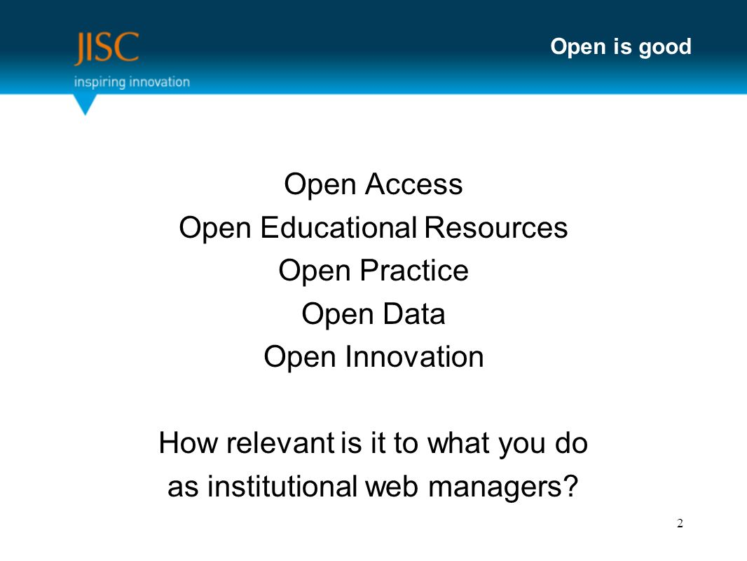 Open is good Open Access Open Educational Resources Open Practice Open Data Open Innovation How relevant is it to what you do as institutional web managers.