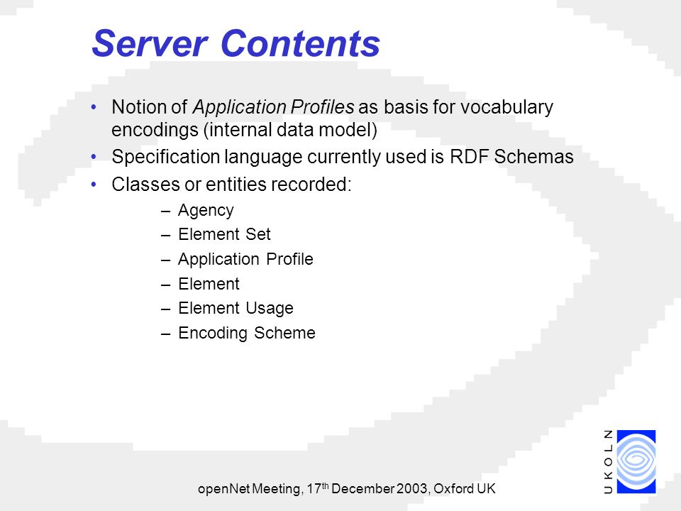 openNet Meeting, 17 th December 2003, Oxford UK Server Contents Notion of Application Profiles as basis for vocabulary encodings (internal data model) Specification language currently used is RDF Schemas Classes or entities recorded: –Agency –Element Set –Application Profile –Element –Element Usage –Encoding Scheme