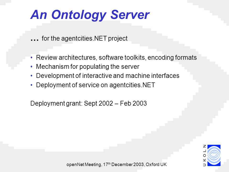 openNet Meeting, 17 th December 2003, Oxford UK An Ontology Server … for the agentcities.NET project Review architectures, software toolkits, encoding formats Mechanism for populating the server Development of interactive and machine interfaces Deployment of service on agentcities.NET Deployment grant: Sept 2002 – Feb 2003