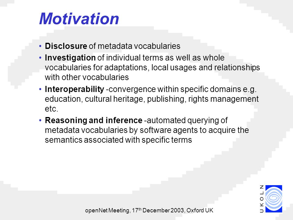 openNet Meeting, 17 th December 2003, Oxford UK Motivation Disclosure of metadata vocabularies Investigation of individual terms as well as whole vocabularies for adaptations, local usages and relationships with other vocabularies Interoperability -convergence within specific domains e.g.