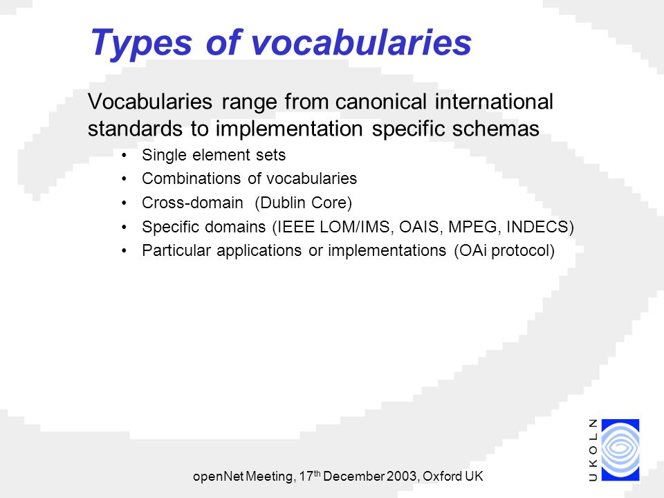 openNet Meeting, 17 th December 2003, Oxford UK Types of vocabularies Vocabularies range from canonical international standards to implementation specific schemas Single element sets Combinations of vocabularies Cross-domain (Dublin Core) Specific domains (IEEE LOM/IMS, OAIS, MPEG, INDECS) Particular applications or implementations (OAi protocol)