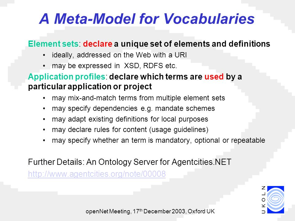 openNet Meeting, 17 th December 2003, Oxford UK A Meta-Model for Vocabularies Element sets: declare a unique set of elements and definitions ideally, addressed on the Web with a URI may be expressed in XSD, RDFS etc.