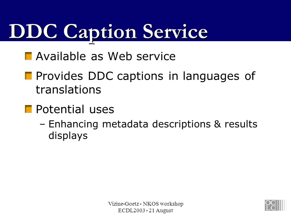 Vizine-Goetz - NKOS workshop ECDL2003 - 21 August DDC Caption Service Available as Web service Provides DDC captions in languages of translations Potential uses –Enhancing metadata descriptions & results displays