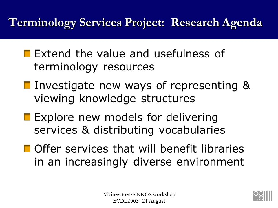 Vizine-Goetz - NKOS workshop ECDL2003 - 21 August Terminology Services Project: Research Agenda Extend the value and usefulness of terminology resources Investigate new ways of representing & viewing knowledge structures Explore new models for delivering services & distributing vocabularies Offer services that will benefit libraries in an increasingly diverse environment
