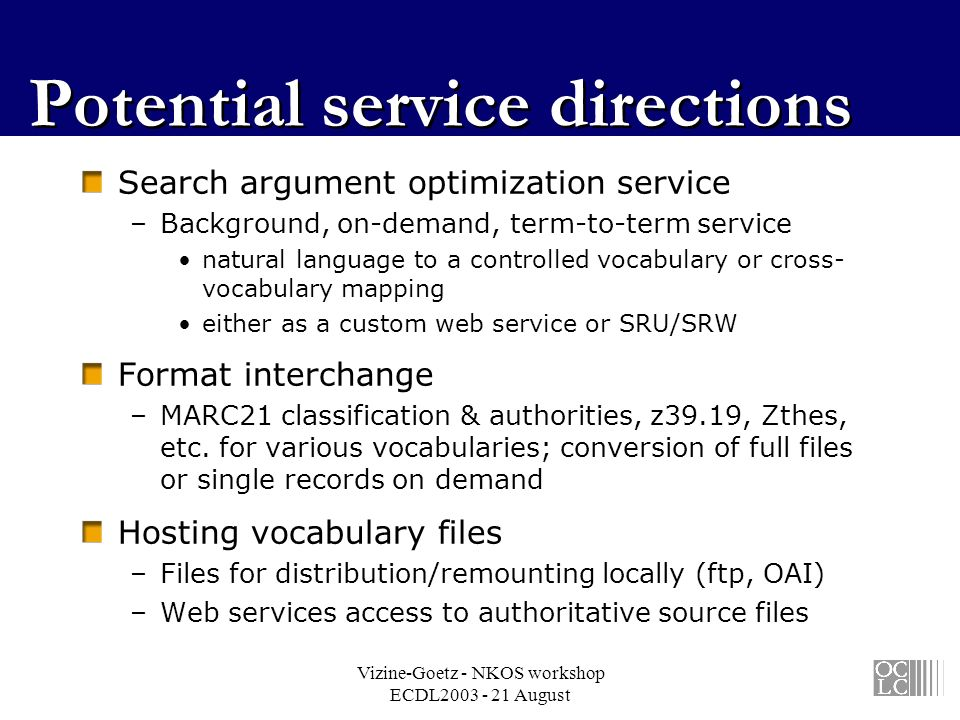 Vizine-Goetz - NKOS workshop ECDL2003 - 21 August Potential service directions Search argument optimization service –Background, on-demand, term-to-term service natural language to a controlled vocabulary or cross- vocabulary mapping either as a custom web service or SRU/SRW Format interchange –MARC21 classification & authorities, z39.19, Zthes, etc.