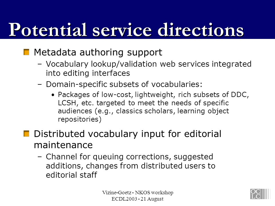 Vizine-Goetz - NKOS workshop ECDL2003 - 21 August Potential service directions Metadata authoring support –Vocabulary lookup/validation web services integrated into editing interfaces –Domain-specific subsets of vocabularies: Packages of low-cost, lightweight, rich subsets of DDC, LCSH, etc.