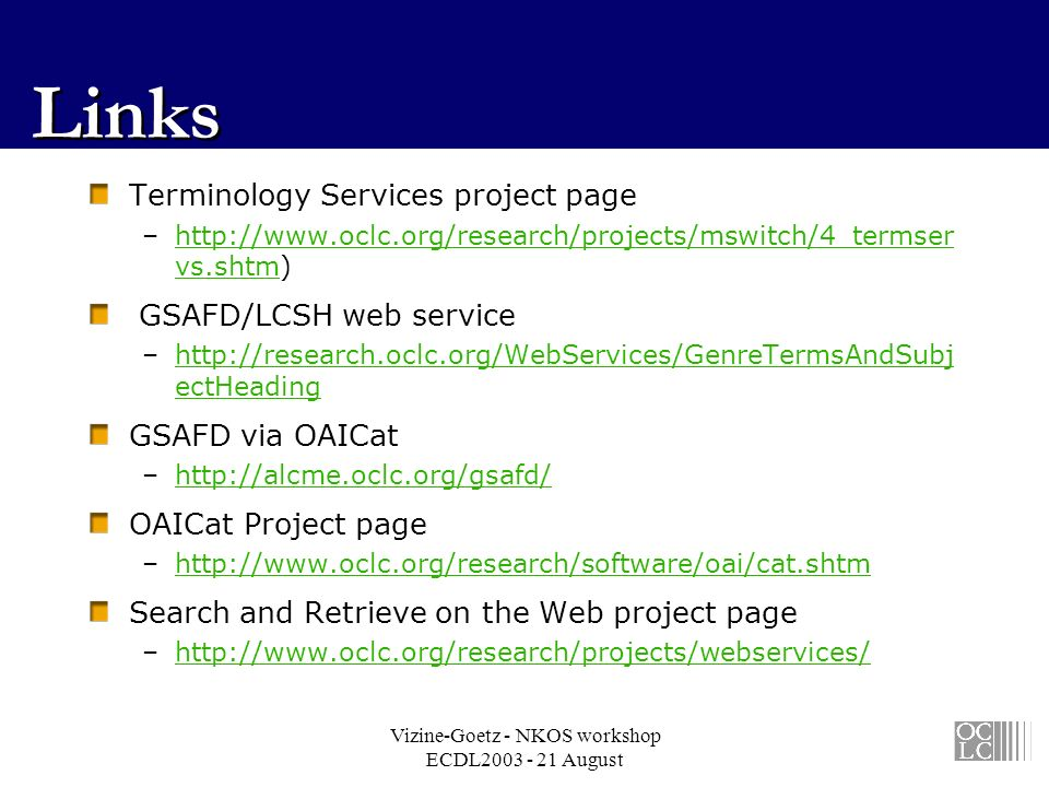 Vizine-Goetz - NKOS workshop ECDL2003 - 21 August Links Terminology Services project page –http://www.oclc.org/research/projects/mswitch/4_termser vs.shtm)http://www.oclc.org/research/projects/mswitch/4_termser vs.shtm GSAFD/LCSH web service –http://research.oclc.org/WebServices/GenreTermsAndSubj ectHeadinghttp://research.oclc.org/WebServices/GenreTermsAndSubj ectHeading GSAFD via OAICat –http://alcme.oclc.org/gsafd/http://alcme.oclc.org/gsafd/ OAICat Project page –http://www.oclc.org/research/software/oai/cat.shtmhttp://www.oclc.org/research/software/oai/cat.shtm Search and Retrieve on the Web project page –http://www.oclc.org/research/projects/webservices/http://www.oclc.org/research/projects/webservices/