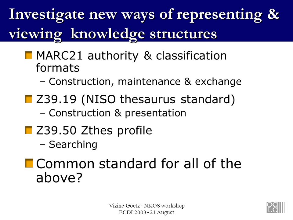 Vizine-Goetz - NKOS workshop ECDL2003 - 21 August Investigate new ways of representing & viewing knowledge structures MARC21 authority & classification formats –Construction, maintenance & exchange Z39.19 (NISO thesaurus standard) –Construction & presentation Z39.50 Zthes profile –Searching Common standard for all of the above