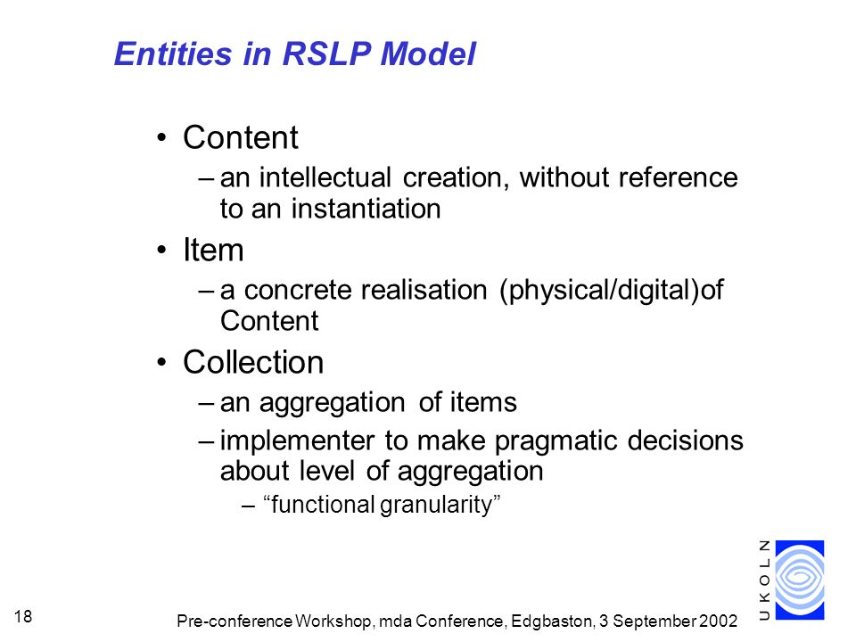 Pre-conference Workshop, mda Conference, Edgbaston, 3 September 2002 18 Entities in RSLP Model Content –an intellectual creation, without reference to an instantiation Item –a concrete realisation (physical/digital)of Content Collection –an aggregation of items –implementer to make pragmatic decisions about level of aggregation –functional granularity