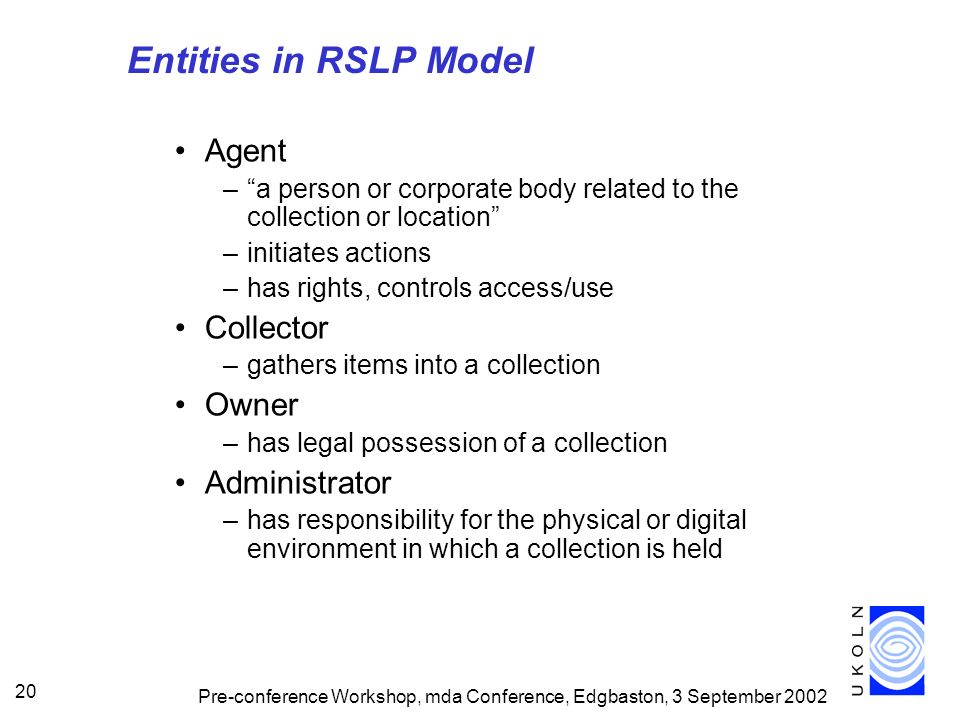 Pre-conference Workshop, mda Conference, Edgbaston, 3 September 2002 20 Entities in RSLP Model Agent –a person or corporate body related to the collection or location –initiates actions –has rights, controls access/use Collector –gathers items into a collection Owner –has legal possession of a collection Administrator –has responsibility for the physical or digital environment in which a collection is held