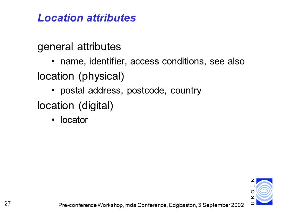 Pre-conference Workshop, mda Conference, Edgbaston, 3 September 2002 27 Location attributes general attributes name, identifier, access conditions, see also location (physical) postal address, postcode, country location (digital) locator