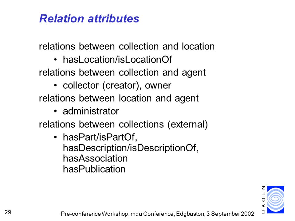 Pre-conference Workshop, mda Conference, Edgbaston, 3 September 2002 29 Relation attributes relations between collection and location hasLocation/isLocationOf relations between collection and agent collector (creator), owner relations between location and agent administrator relations between collections (external) hasPart/isPartOf, hasDescription/isDescriptionOf, hasAssociation hasPublication