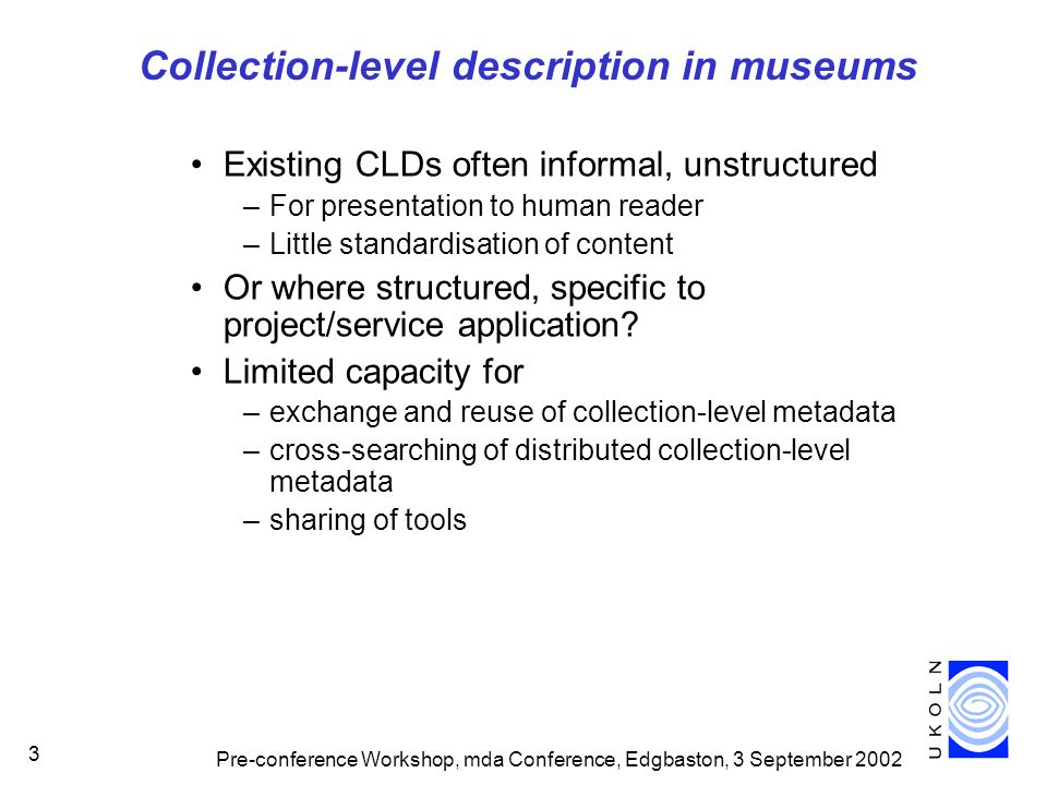 Pre-conference Workshop, mda Conference, Edgbaston, 3 September 2002 3 Collection-level description in museums Existing CLDs often informal, unstructured –For presentation to human reader –Little standardisation of content Or where structured, specific to project/service application.