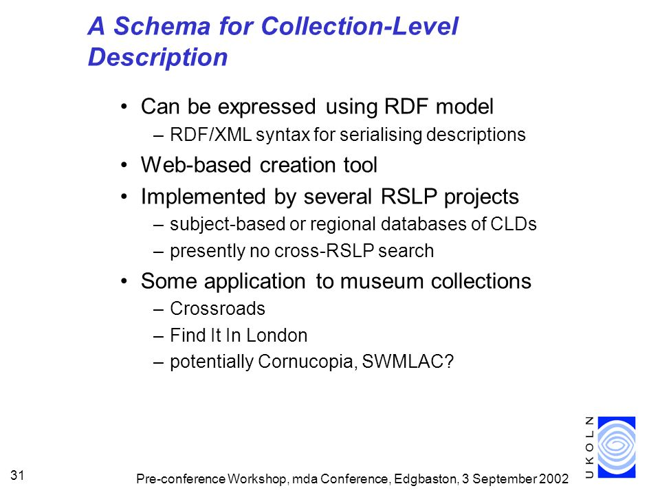 Pre-conference Workshop, mda Conference, Edgbaston, 3 September 2002 31 A Schema for Collection-Level Description Can be expressed using RDF model –RDF/XML syntax for serialising descriptions Web-based creation tool Implemented by several RSLP projects –subject-based or regional databases of CLDs –presently no cross-RSLP search Some application to museum collections –Crossroads –Find It In London –potentially Cornucopia, SWMLAC
