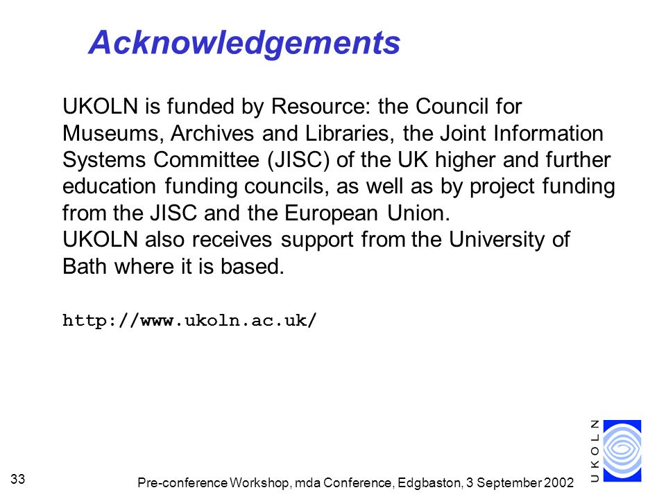 Pre-conference Workshop, mda Conference, Edgbaston, 3 September 2002 33 Acknowledgements UKOLN is funded by Resource: the Council for Museums, Archives and Libraries, the Joint Information Systems Committee (JISC) of the UK higher and further education funding councils, as well as by project funding from the JISC and the European Union.