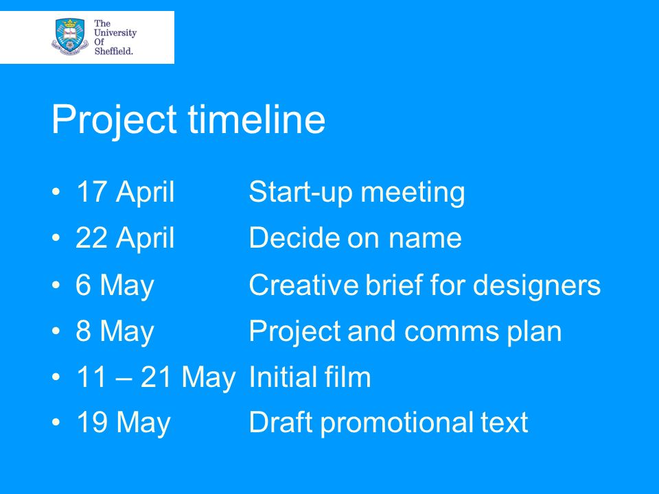 Project timeline 17 AprilStart-up meeting 22 AprilDecide on name 6 MayCreative brief for designers 8 MayProject and comms plan 11 – 21 MayInitial film 19 MayDraft promotional text