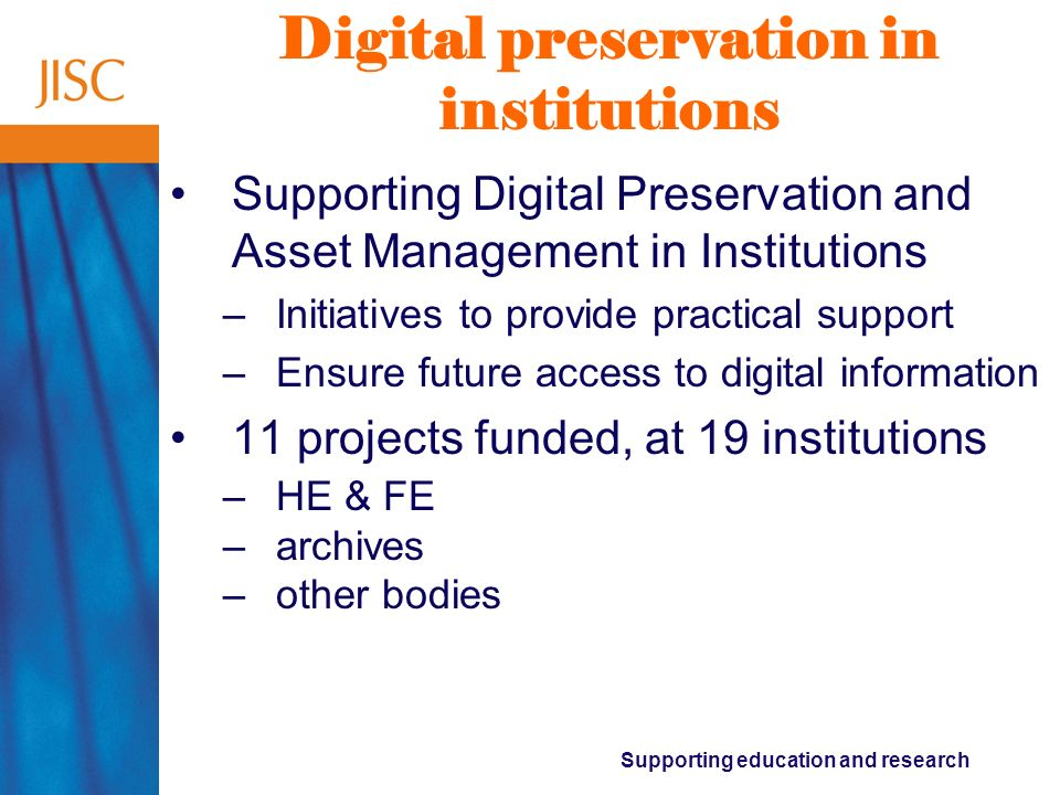 Supporting education and research Current issues 1.Institutions need support for digital preservation & asset management actions 2.The everyday institutional benefits of repositories are often not visible 3.Work in the repositories field is fragmented between different communities 4.The current JISC Information Environment architecture needs expanding to account for: –Lifecycle approach to digital objects –Ecology of repository interactions